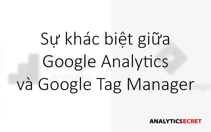 Sự khác biệt giữa Google Analytics và Google Tag Manager